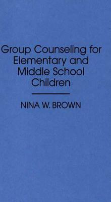 Group Counseling for Elementary and Middle School Children  by  Nina W. Brown