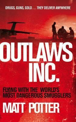 Outlaws Inc.: Flying with the Worlds Most Dangerous Smugglers Matt Potter