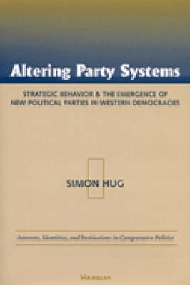 Altering Party Systems: Strategic Behavior and the Emergence of New Political Parties in Western Democracies  by  Simon Hug