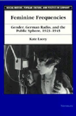 Feminine Frequencies: Gender, German Radio, and the Public Sphere 1923-1945  by  Kate Lacey