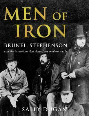 Men of Iron: Brunel, Stephenson and Inventions That Shaped the World  by  Sally Dugan