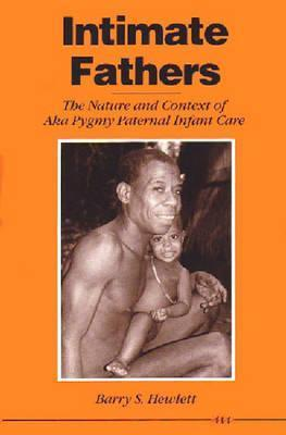 Intimate Fathers: The Nature and Context of Aka Pygmy Paternal Infant Care  by  Barry S. Hewlett