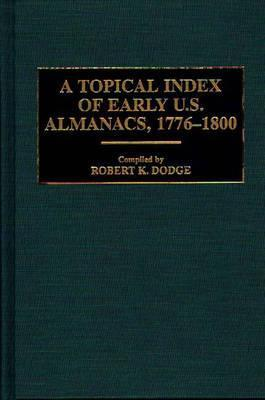 A Topical Index of Early U.S. Almanacs, 1776-1800 Robert K. Dodge