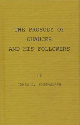 The Prosody of Chaucer and His Followers: Supplementary Chapters to Verses of Cadence James Granville Southworth