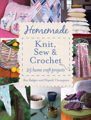 Homemade Knit, Sew and Crochet. Ros Badger, Elspeth Thompson by Ros Badger