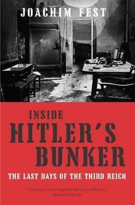 Inside Hitlers Bunker: The Last Days of the Third Reich. Joachim Fest Joachim Fest