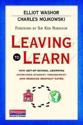 Leaving to Learn: How Out-Of-School Learning Increases Student Engagement and Reduces Dropout Rates  by  Elliot Washor