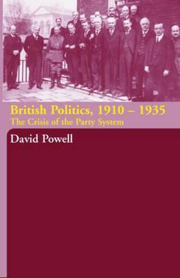 British Politics, 1910-1935: The Crisis of the Party System  by  David Powell