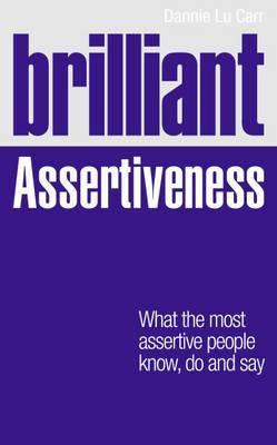 Brilliant Assertiveness: What the Most Assertive People Know, Do and Say Dannie Lu Carr