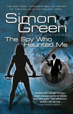 Secret Histories: Spy Who Haunted Me Bk. 3 Simon R. Green