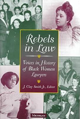 Rebels in Law: Voices in History of Black Women Lawyers  by  J. Clay Smith Jr.