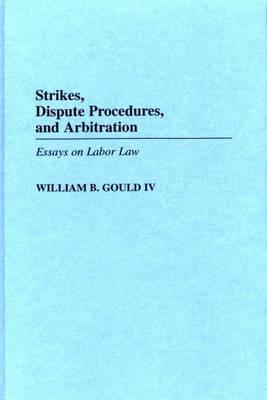 Strikes, Dispute Procedures, and Arbitration: Essays on Labor Law  by  William B. Gould IV