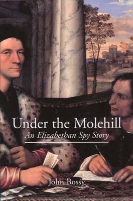 Under the Molehill: An Elizabethan Spy Story John Bossy