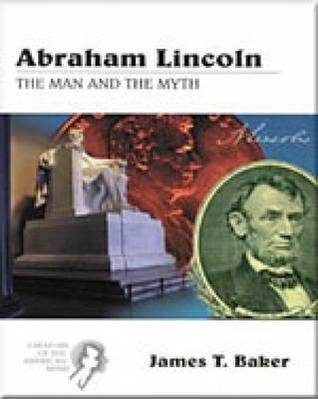 Creators of the American Mind Series, Volume III: Abraham Lincoln: The Man and the Myth James T. Baker