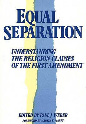 Equal Separation: Understanding the Religion Clauses of the First Amendment  by  Paul Weber