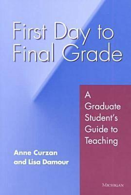 First Day to Final Grade: A Graduate Students Guide to Teaching Anne Curzan