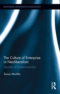 The Culture of Enterprise in Neoliberalism: Specters of Entrepreneurship  by  Tomas Marttila