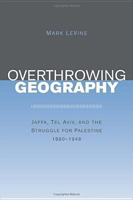 Overthrowing Geography: Jaffa, Tel Aviv, and the Struggle for Palestine, 1880-1948 Mark LeVine