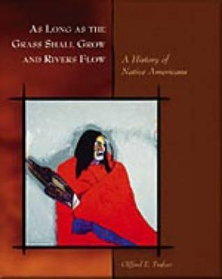 As Long as the Grass Shall Grow and Rivers Flow: A History of Native Americans  by  Clifford E. Trafzer