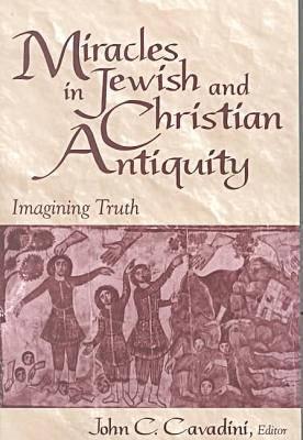 Miracles Jewish Christian Antiquity: Imagining Truth John C. Cavadini