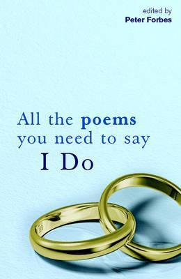 All The Poems You Need To Say I Do  by  Peter Forbes