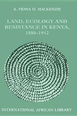 Land, Ecology and Resistance in Kenya, 1880-1952  by  A. Fiona D. MacKenzie