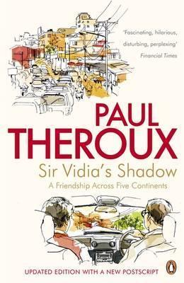 Sir Vidias Shadow: A Friendship Across Five Continents Paul Theroux