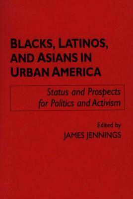Blacks, Latinos, And Asians In Urban America: Status And Prospects For Politics And Activism  by  James  Jennings