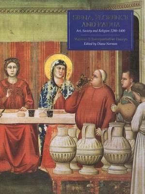 Siena, Florence, and Padua: Art, Society, and Religion 1280-1400, Volume 1: Interpretive Essays Diana Norman