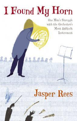 I Found My Horn: One Mans Struggle With The Orchestras Most Difficult Instrument  by  Jasper Rees