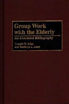 Group Work with the Elderly: An Annotated Bibliography  by  Ronald H. Aday