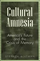 Cultural Amnesia: Americas Future and the Crisis of Memory  by  Stephen Bertman
