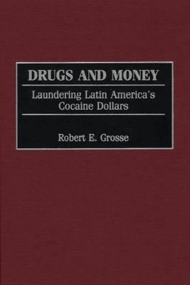 Drugs and Money: Laundering Latin Americas Cocaine Dollars  by  Robert E. Grosse