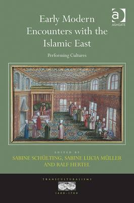 Early Modern Encounters with the Islamic East: Performing Cultures. Edited  by  Sabine Schlting, Sabine Lucia Mller and Ralf Hertel by Sabine Scheulting