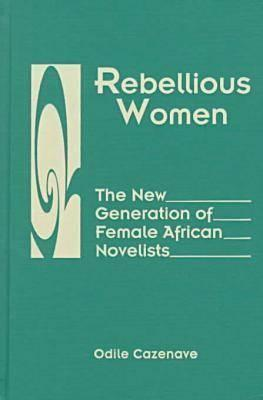 Rebellious Women: The New Generation of Female African Novelists  by  Odile Cazenave