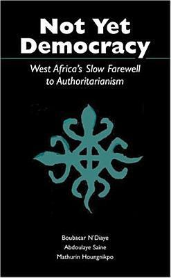 Not Yet Democracy: West Africas Slow Farewell to Authoritarianism  by  Boubacar NDiaye