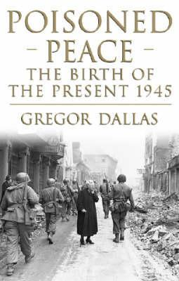 Poisoned Peace: 1945   The War That Never Ended  by  Gregor Dallas