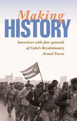 Making History: Interviews with Four Generals of Cubas Revolutionary Armed Forces  by  Mary-Alice Waters