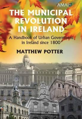 The Municipal Revolution in Ireland: A Handbook of Urban Government in Ireland Since 1800  by  Matthew Potter