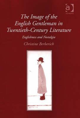 The Image of the English Gentleman in Twentieth-Century Literature: Englishness and Nostalgia  by  Christine Berberich