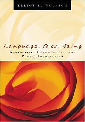 Language, Eros, Being: Kabbalistic Hermeneutics and Poetic Imagination Elliot R. Wolfson