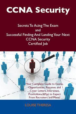 CCNA Security Secrets to Acing the Exam and Successful Finding and Landing Your Next CCNA Security Certified Job  by  Louise Theresa