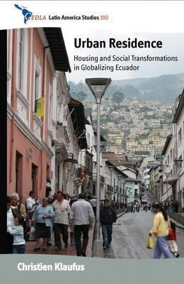 Urban Residence: Housing and Social Transformations in Globalizing Ecuador  by  Christien Klaufus