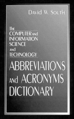 The Computer and Information Science and Technology Abbreviations and Acronyms Dictionary  by  David W. South