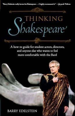 Thinking Shakespeare: A How-to Guide for Student Actors, Directors, and Anyone Else Who Wants to Feel More Comfortable With the Bard  by  Barry Edelstein
