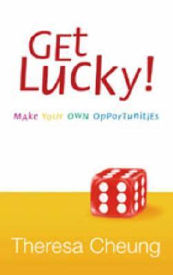 Get Lucky!: Make Your Own Opportunities  by  Theresa Cheung
