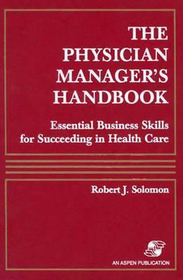 The Physician Managers Handbook: Essential Business Skills for Succeeding in Health Care  by  Robert J. Solomon