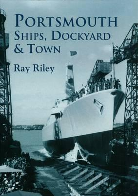 Portsmouth Ships, Dockyard & Town  by  Ray Riley