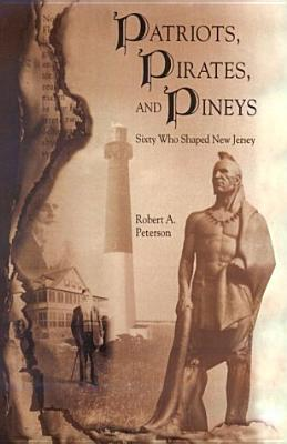 Patriots, Pirates, and Pineys: Sixty Who Shaped New Jersey  by  Robert A. Peterson