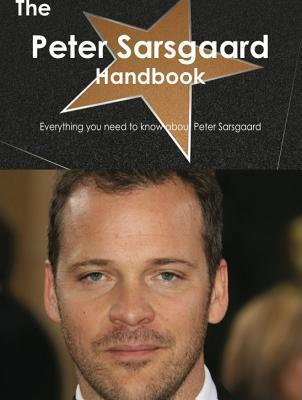 The Peter Sarsgaard Handbook - Everything You Need to Know about Peter Sarsgaard  by  Emily Smith